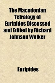 The Macedonian Tetralogy of Euripides Discussed and Edited by Richard Johnson Walker