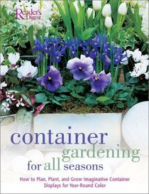 Container Gardening for all Seasons: How to Plan, Plant and Grow Container Displays for Year Round Color