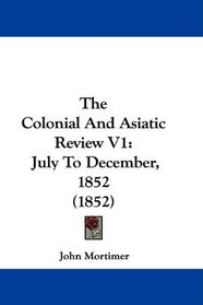 The Colonial And Asiatic Review V1: July To December, 1852 (1852)