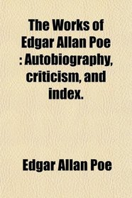 The Works of Edgar Allan Poe: Autobiography, criticism, and index.
