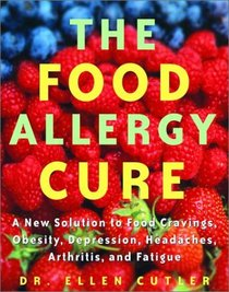 The Food Allergy Cure : A New Solution to Food Cravings, Obesity, Depression, Headaches, Arthritis, and Fatigue