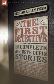 The First Detective: the Complete Auguste Dupin Stories-The Murders in the Rue Morgue, The Mystery of Marie Rog�t & The Purloined Letter