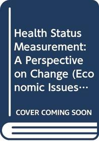 Health Status Measurement: A Perspective on Change (Economic Issues in Health Care)