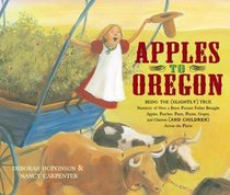 Apples to Oregon : Being the (Slightly) True Narrative of How a Brave Pioneer Father Brought Apples, Peaches, Pears, Plums, Grapes, and Cherries (and Children) Across the Plains (Anne Schwartz Books)
