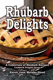Rhubarb Delights Cookbook: A Collection of Rhubarb Recipes