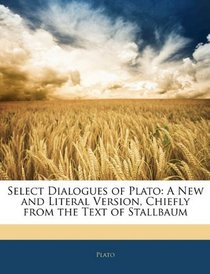 Select Dialogues of Plato: A New and Literal Version, Chiefly from the Text of Stallbaum