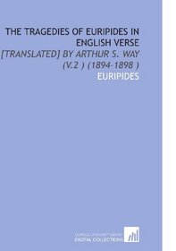 The Tragedies of Euripides in English Verse: [Translated] by Arthur S. Way (V.2 ) (1894-1898 )