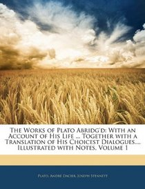 The Works of Plato Abridg'd: With an Account of His Life ... Together with a Translation of His Choicest Dialogues.... Illustrated with Notes, Volume 1