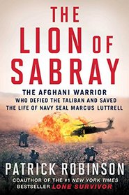 The Lion of Sabray: The Afghani Warrior Who Defied the Taliban and Saved the Life of Navy SEAL Marcus Luttrell