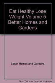 Eat Healthy Lose Weight Volume 5 Better Homes and Gardens