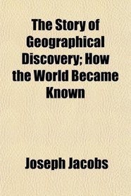 The Story of Geographical Discovery; How the World Became Known