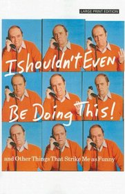 I Shouldn't Even Be Doing This!: And Other Things That Strike Me As Funny (Large Print Press)