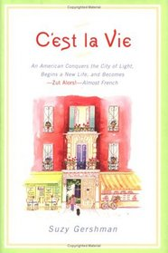 C'est la Vie : An American Conquers the City of Light, Begins a New Life, and Becomes--Zut Alors!--Almost French