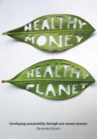 Healthy Money, Healthy Planet: Developing Sustainablilty Through New Money Systems