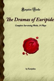 The Dramas of Euripides: Complete Surviving Works, 19 Plays (Forgotten Books)