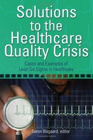 Solutions to the Healthcare Quality Crisis: Cases and Examples of Lean Six Sigma in Healthcare