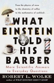 What Einstein Told His Barber : More Scientific Answers to Everyday Questions