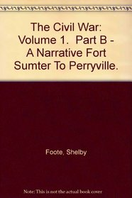 The Civil War: Volume 1.  Part B - A Narrative Fort Sumter To Perryville.
