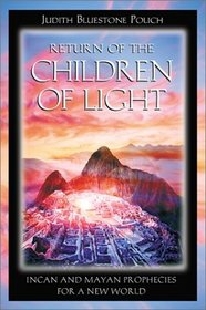 Return of the Children of Light : Incan and Mayan Prophecies for a New World