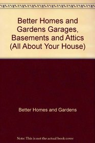 Better Homes and Gardens Garages, Basements and Attics (All About Your House)