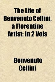 The Life of Benvenuto Cellini, a Florentine Artist; In 2 Vols
