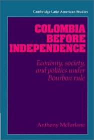 Colombia before Independence: Economy, Society, and Politics under Bourbon Rule (Cambridge Latin American Studies)
