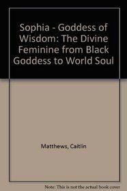 Sophia - Goddess of Wisdom: The Divine Feminine from Black Goddess to World Soul