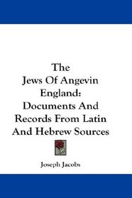 The Jews Of Angevin England: Documents And Records From Latin And Hebrew Sources
