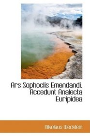 Ars Sophoclis Emendandi. Accedunt Analecta Euripidea