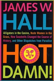 Hot Damn! : Alligators in the Casino, Nude Women in the Grass, How Seashells Changed the Course of History, and Other Dispatches from Paradise