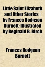 Little Saint Elizabeth and Other Stories | by Frsnces Hodgson Burnett; Illustrated by Reginald B. Birch