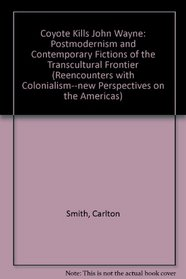 Coyote Kills John Wayne: Postmodernism and Contemporary Fictions of the Transcultural Frontier (Recounters With Colonialism)