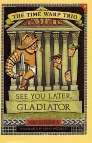 See You Later, Gladiator (Time Warp Trio, Bk 9)