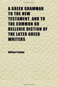 A Greek Grammar to the New Testament, and to the Common or Hellenic Diction of the Later Greek Writers; Arranged as a Supplement to Dr. Philip