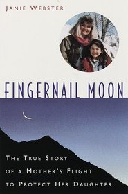 Fingernail Moon : The True Story of a Mother's Flight to Protect Her Daughter