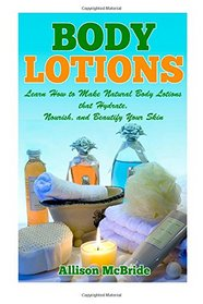 Body Lotions: Learn How to Make Natural Body Lotions that Hydrate, Nourish, and Beautify Your Skin (How to Make Body Lotion - This is the ... Younger, Have Healthier Skin, and Save Money)