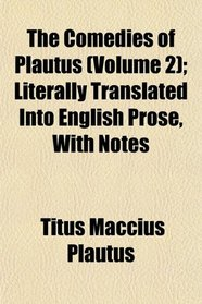 The Comedies of Plautus (Volume 2); Literally Translated Into English Prose, With Notes