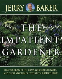 The Impatient Gardener: How to Grow Green Grass, Gorgeous Flowers, and Great Vegetables -- Without a Green Thumb!