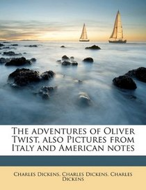 The adventures of Oliver Twist, also Pictures from Italy and American notes