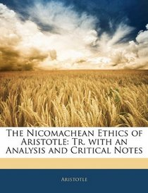 The Nicomachean Ethics of Aristotle: Tr. with an Analysis and Critical Notes