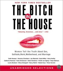 The Bitch in the House CD : Women Tell the Truth About Sex, Solitude, Work, Motherhood, and Marriage