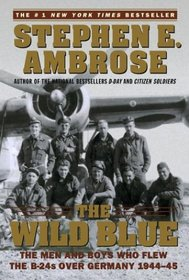 The Wild Blue : The Men and Boys Who Flew the B-24s Over Germany 1944-45