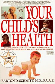 Your Child's Health : The Parents' Guide to Symptoms, Emergencies, Common Illnesses, Behavior, and School Problems