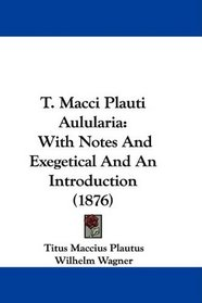 T. Macci Plauti Aulularia: With Notes And Exegetical And An Introduction (1876)