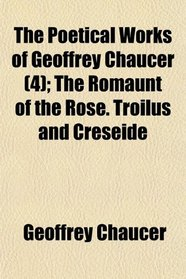 The Poetical Works of Geoffrey Chaucer (4); The Romaunt of the Rose. Troilus and Creseide