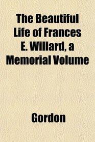 The Beautiful Life of Frances E. Willard, a Memorial Volume