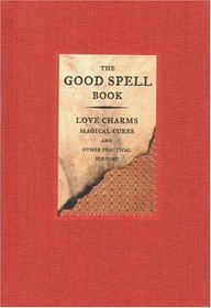 The Good Spell Book : Love Charms, Magical Cures, and Other Practical Sorcery