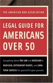 American Bar Association Legal Guide for Americans Over 50: Everything about the Law and Medicare and Medicaid, Retirement Rights, and Long-Term Choices for Yourself and Your Parents