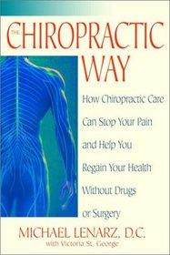 The Chiropractic Way : How Chiropractic Care Can Stop Your Pain and Help You Regain Your Health Without Drugs or Surgery