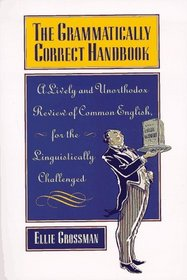 The Grammatically Correct Handbook: A Lively and Unorthodox Review of Common English, for the Linguistically Challenged